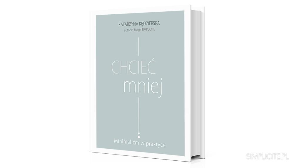 Chcieć mniej. Minimalizm w praktyce – okładka i data premiery mojej książki o minimalizmie